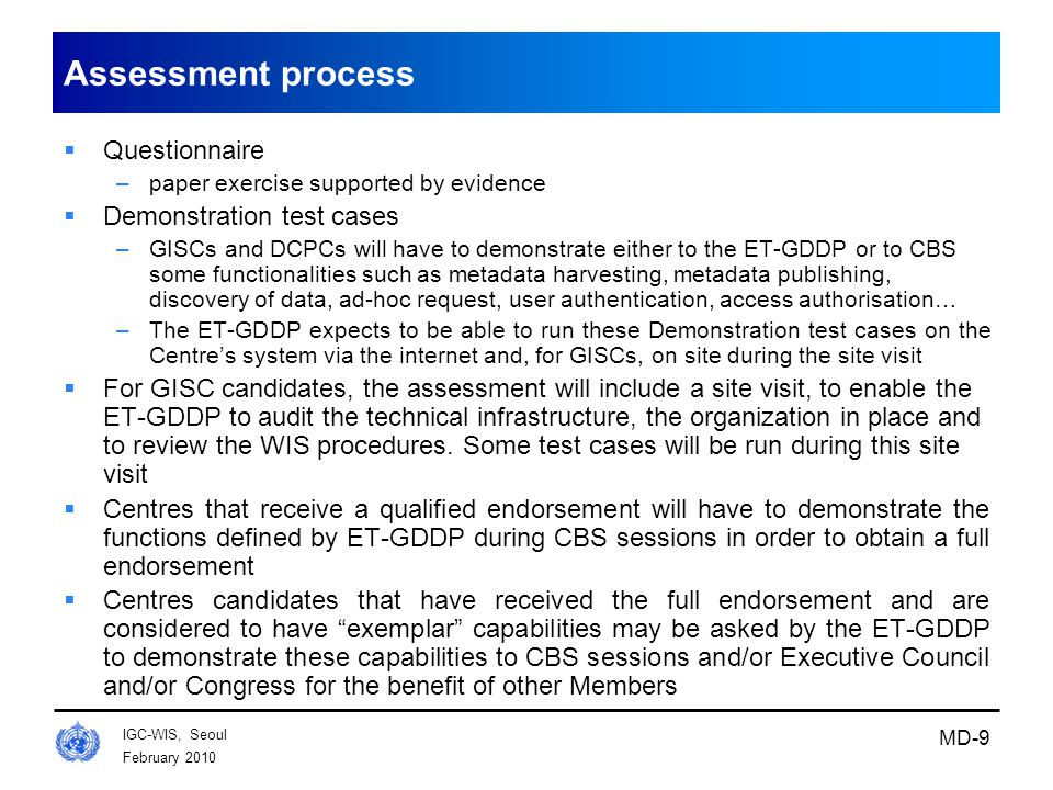 February 2010 IGC-WIS, Seoul MD-9 Assessment process  Questionnaire –paper exercise supported by evidence  Demonstration test cases –GISCs and DCPCs