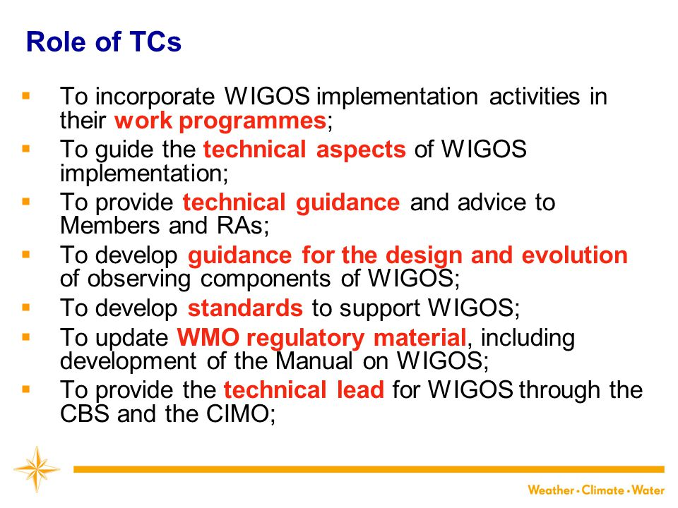 Role of TCs  To incorporate WIGOS implementation activities in their work programmes;  To guide the technical aspects of WIGOS implementation;  To provide technical guidance and advice to Members and RAs;  To develop guidance for the design and evolution of observing components of WIGOS;  To develop standards to support WIGOS;  To update WMO regulatory material, including development of the Manual on WIGOS;  To provide the technical lead for WIGOS through the CBS and the CIMO;