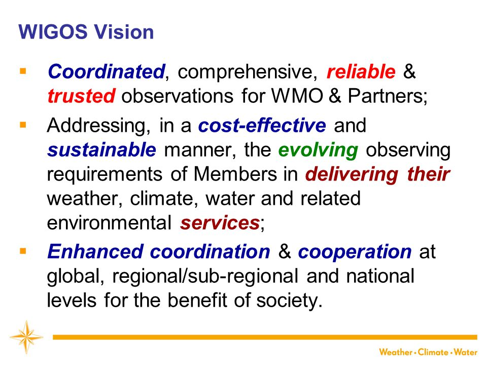 WIGOS Vision  Coordinated, comprehensive, reliable & trusted observations for WMO & Partners;  Addressing, in a cost-effective and sustainable manner, the evolving observing requirements of Members in delivering their weather, climate, water and related environmental services;  Enhanced coordination & cooperation at global, regional/sub-regional and national levels for the benefit of society.