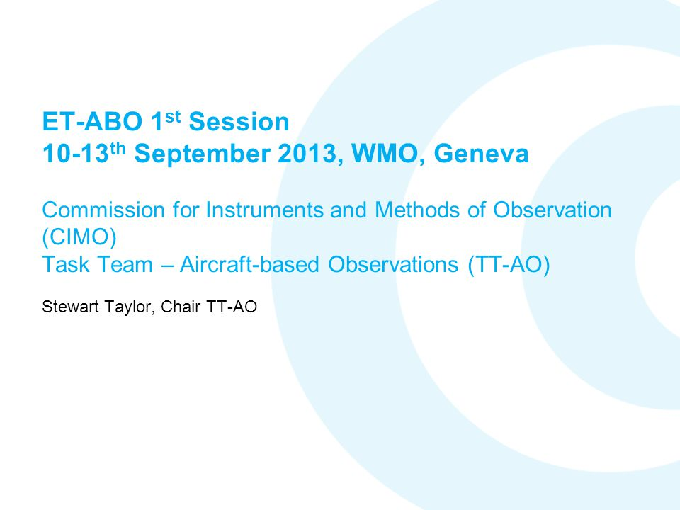 ET-ABO 1 st Session 10-13 th September 2013, WMO, Geneva Commission for Instruments and Methods of Observation (CIMO) Task Team – Aircraft-based Observations (TT-AO) Stewart Taylor, Chair TT-AO