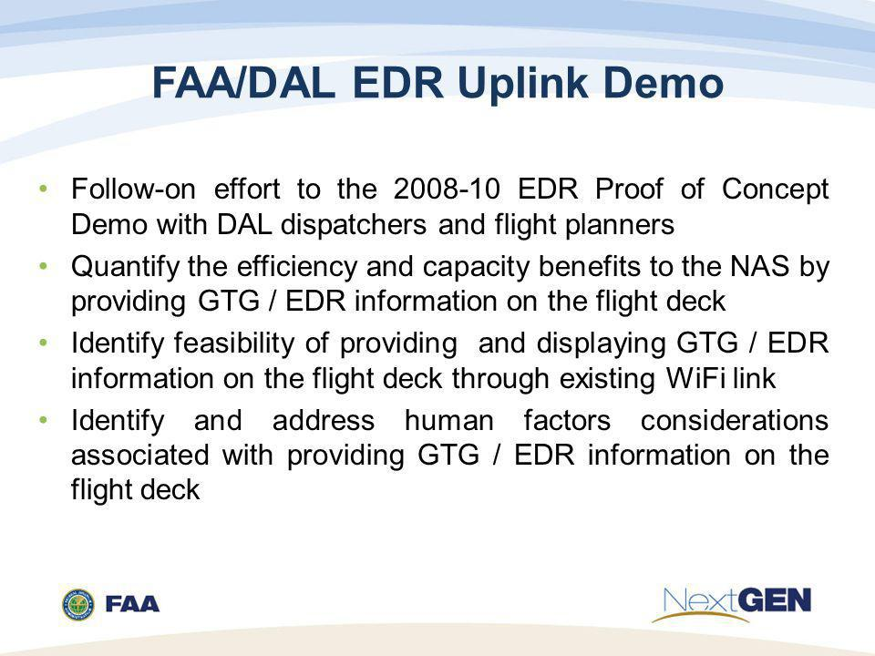 FAA/DAL EDR Uplink Demo Follow-on effort to the 2008-10 EDR Proof of Concept Demo with DAL dispatchers and flight planners Quantify the efficiency and capacity benefits to the NAS by providing GTG / EDR information on the flight deck Identify feasibility of providing and displaying GTG / EDR information on the flight deck through existing WiFi link Identify and address human factors considerations associated with providing GTG / EDR information on the flight deck