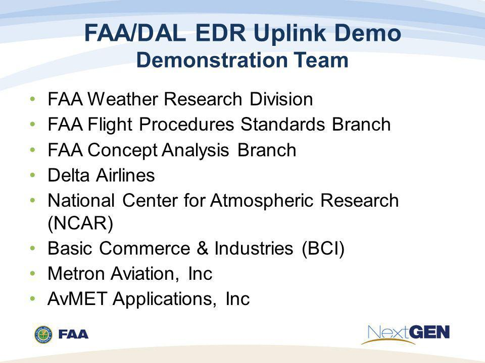 FAA/DAL EDR Uplink Demo Demonstration Team FAA Weather Research Division FAA Flight Procedures Standards Branch FAA Concept Analysis Branch Delta Airlines National Center for Atmospheric Research (NCAR) Basic Commerce & Industries (BCI) Metron Aviation, Inc AvMET Applications, Inc