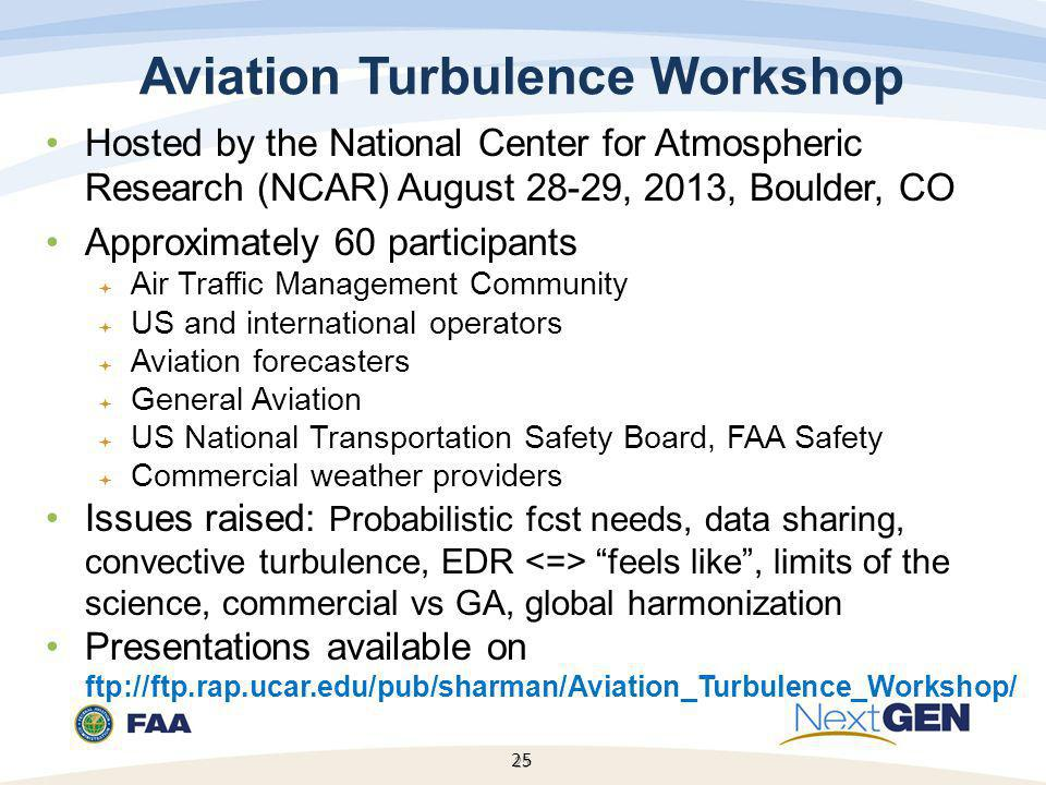 25 Hosted by the National Center for Atmospheric Research (NCAR) August 28-29, 2013, Boulder, CO Approximately 60 participants  Air Traffic Management Community  US and international operators  Aviation forecasters  General Aviation  US National Transportation Safety Board, FAA Safety  Commercial weather providers Issues raised: Probabilistic fcst needs, data sharing, convective turbulence, EDR feels like , limits of the science, commercial vs GA, global harmonization Presentations available on ftp://ftp.rap.ucar.edu/pub/sharman/Aviation_Turbulence_Workshop/ 25 Aviation Turbulence Workshop