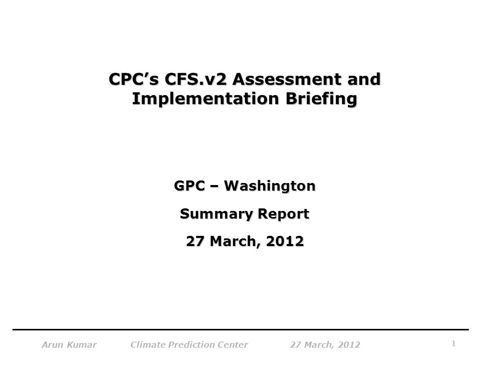 1 Arun Kumar Climate Prediction Center 27 March, 2012 CPC's CFS.v2 Assessment and Implementation Briefing GPC – Washington Summary Report 27 March, 2012