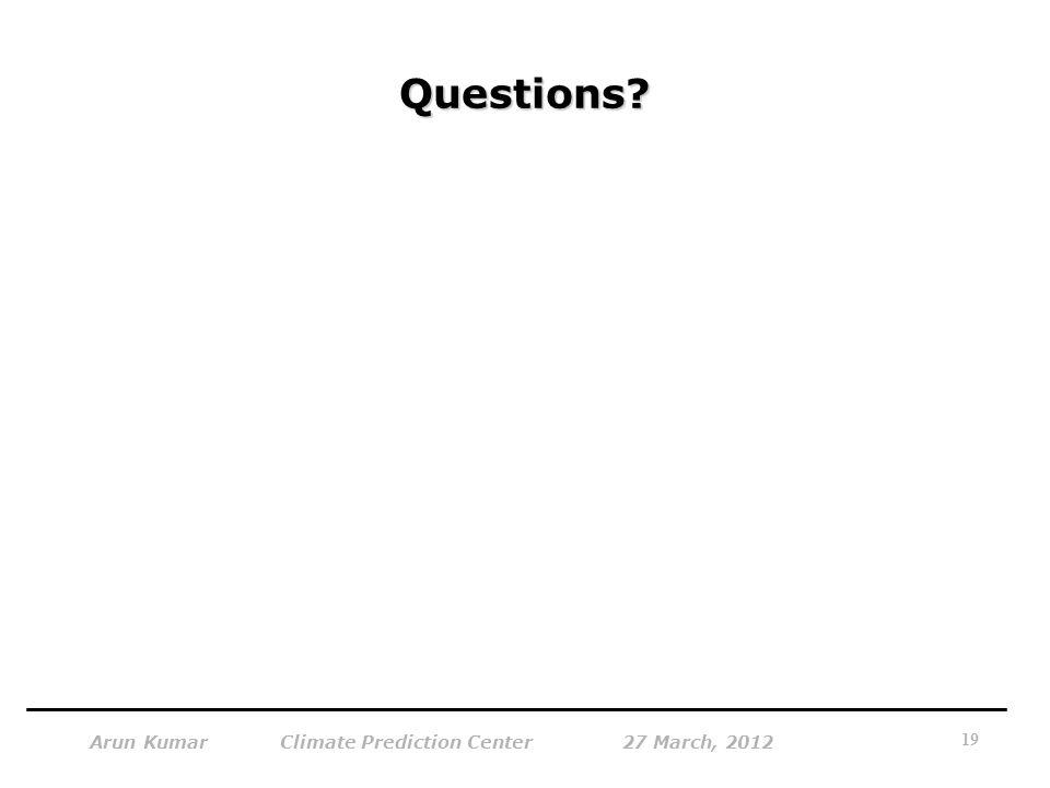 Questions? 19 Arun Kumar Climate Prediction Center 27 March, 2012