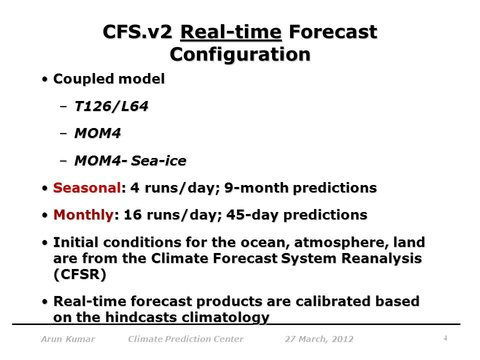 CFS.v2 Real-time Forecast Configuration Coupled modelCoupled model –T126/L64 –MOM4 –MOM4- Sea-ice Seasonal: 4 runs/day; 9-month predictionsSeasonal: 4 runs/day; 9-month predictions Monthly: 16 runs/day; 45-day predictionsMonthly: 16 runs/day; 45-day predictions Initial conditions for the ocean, atmosphere, land are from the Climate Forecast System Reanalysis (CFSR)Initial conditions for the ocean, atmosphere, land are from the Climate Forecast System Reanalysis (CFSR) Real-time forecast products are calibrated based on the hindcasts climatologyReal-time forecast products are calibrated based on the hindcasts climatology 4 Arun Kumar Climate Prediction Center 27 March, 2012