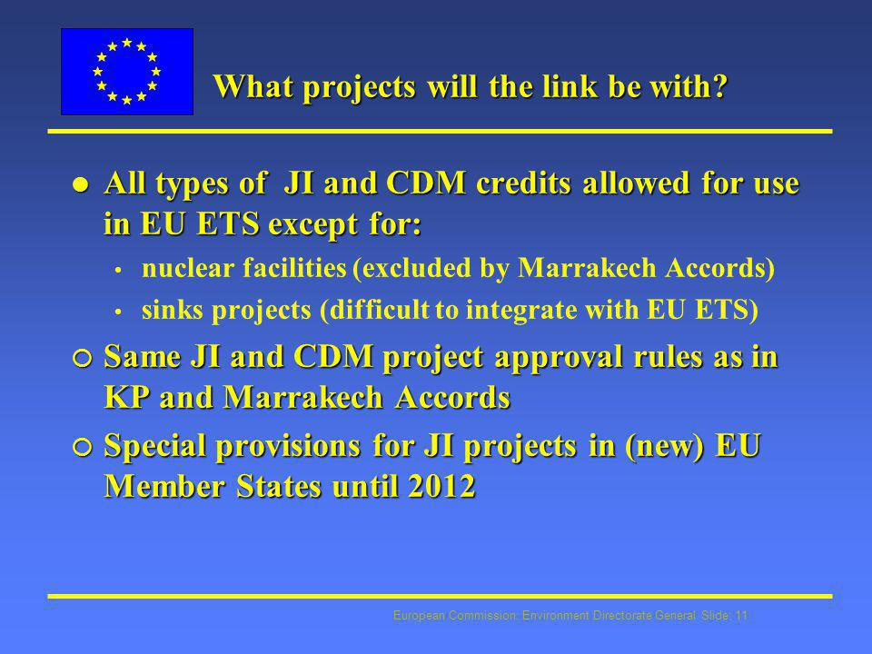 European Commission: Environment Directorate General Slide: 11 What projects will the link be with? l All types of JI and CDM credits allowed for use