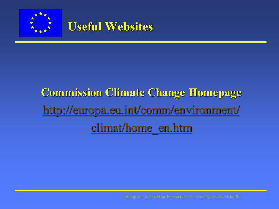 European Commission: Environment Directorate General Slide: 15 Useful Websites Commission Climate Change Homepage http://europa.eu.int/comm/environmen