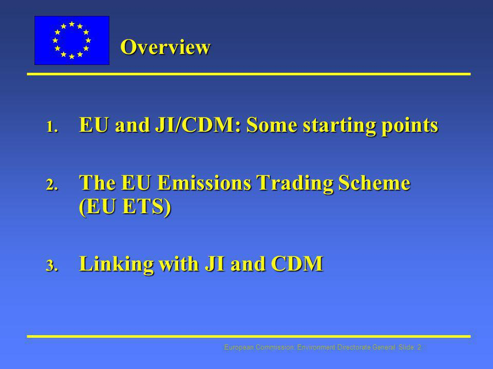 European Commission: Environment Directorate General Slide: 13 Quantitative limits Quantitative limits l EU Member States to decide national limits for use of JI/CDM credits in EU ETS l Limits may be set on installation level for operators in EU ETS l Commission to review whether use of JI/CDM in Member States supplemental to domestic action to ensure that emission reductions are achieved in EU
