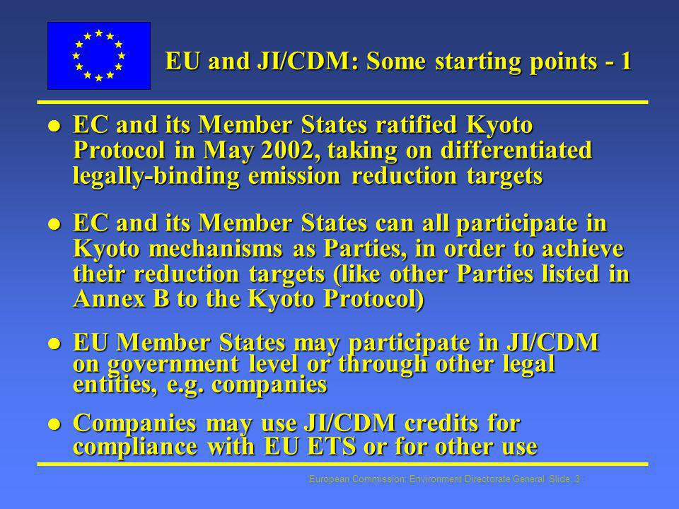 European Commission: Environment Directorate General Slide: 4 EU and JI/CDM: Some starting points - 2 l Activity of Member States growing fast – most Member States funding or preparing funding for JI and CDM l Great variation as to what extent Member States plan to use JI/CDM for compliance with KP l Different approaches: 1.