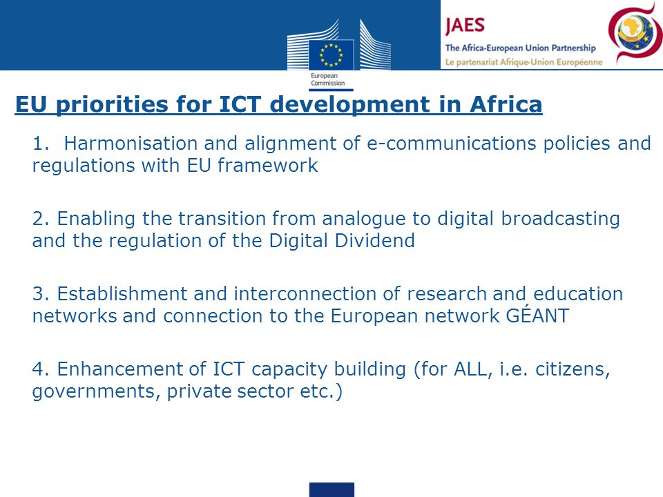 EU priorities for ICT development in Africa  1. Harmonisation and alignment of e-communications policies and regulations with EU framework  2. Enabl