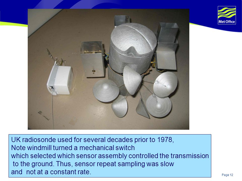Page 12© Crown copyright 2004 UK radiosonde used for several decades prior to 1978, Note windmill turned a mechanical switch which selected which sensor assembly controlled the transmission to the ground.