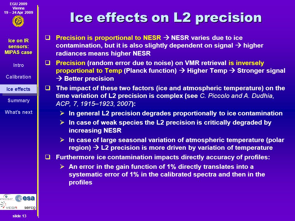 EGU 2009 Vienna 19 – 24 Apr 2009 Ice on IR sensors: MIPAS case Intro Calibration Ice effects Summary What's next slide 13 Ice effects on L2 precision  Precision is proportional to NESR  NESR varies due to ice contamination, but it is also slightly dependent on signal  higher radiances means higher NESR  Precision (random error due to noise) on VMR retrieval is inversely proportional to Temp (Planck function)  Higher Temp  Stronger signal  Better precision  The impact of these two factors (ice and atmospheric temperature) on the time variation of L2 precision is complex (see C.