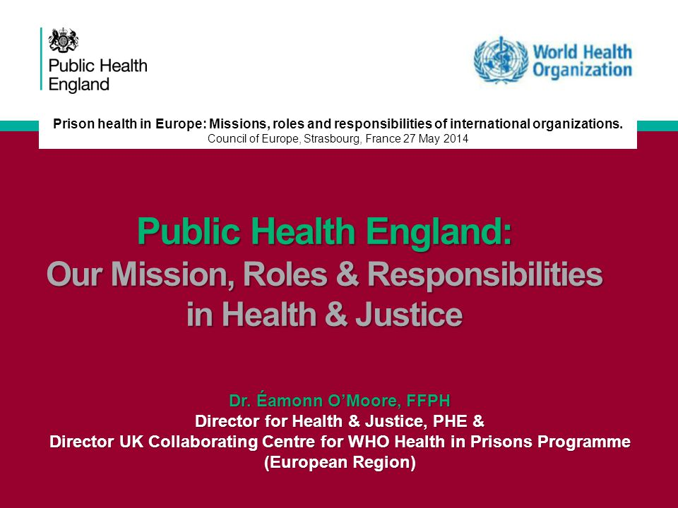 Key achievements of UK CC under PHE leadership International Leadership Joint PHE/WHO two day international conference in London in October 2013, including launch of WHO policy document 'Good Governance for Prison Health in the 21 st Century'; Foundation with European partners of 'Health Without Barriers- The European Federation for Prison Medicine'- fringe meeting of London conference and constitution agreed at meeting in Turin, Italy last week; Keynote speech on Health & Justice at American Public Health Association conference, Boston, November 2013; Foundation of Five Nations Health & Justice Collaboration with England, Northern Ireland, the Republic of Ireland, Scotland and Wales with first meeting in London, February 2014 and next meeting in Dublin, June 2014; National Leadership Integration of WHO role into wider specialist work of PHE Health & Justice team, including participation in new Health & Justice national network; Uplift of funding by PHE for work by 50% for year 2014-15 (£80K -£120K); Publication of Balancing Act, October 2013; Chapter on Health & Justice in CMO report, April 2014.