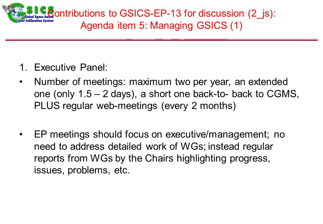 Contributions to GSICS-EP-13 for discussion (2_js): Agenda item 5: Managing GSICS (1) 1.Executive Panel: Number of meetings: maximum two per year, an extended one (only 1.5 – 2 days), a short one back-to- back to CGMS, PLUS regular web-meetings (every 2 months) EP meetings should focus on executive/management; no need to address detailed work of WGs; instead regular reports from WGs by the Chairs highlighting progress, issues, problems, etc.