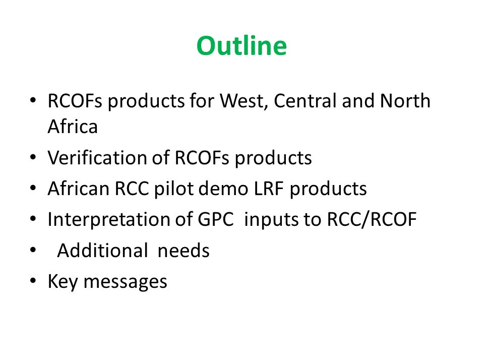 Outline RCOFs products for West, Central and North Africa Verification of RCOFs products African RCC pilot demo LRF products Interpretation of GPC inputs to RCC/RCOF Additional needs Key messages