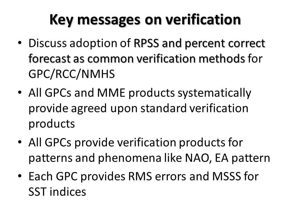 Key messages on verification RPSS and percent correct forecast as common verification methods Discuss adoption of RPSS and percent correct forecast as common verification methods for GPC/RCC/NMHS All GPCs and MME products systematically provide agreed upon standard verification products All GPCs provide verification products for patterns and phenomena like NAO, EA pattern Each GPC provides RMS errors and MSSS for SST indices