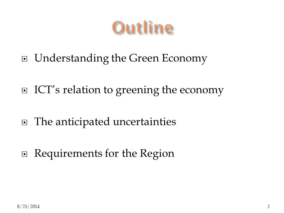  Understanding the Green Economy  ICT's relation to greening the economy  The anticipated uncertainties  Requirements for the Region 8/25/20142