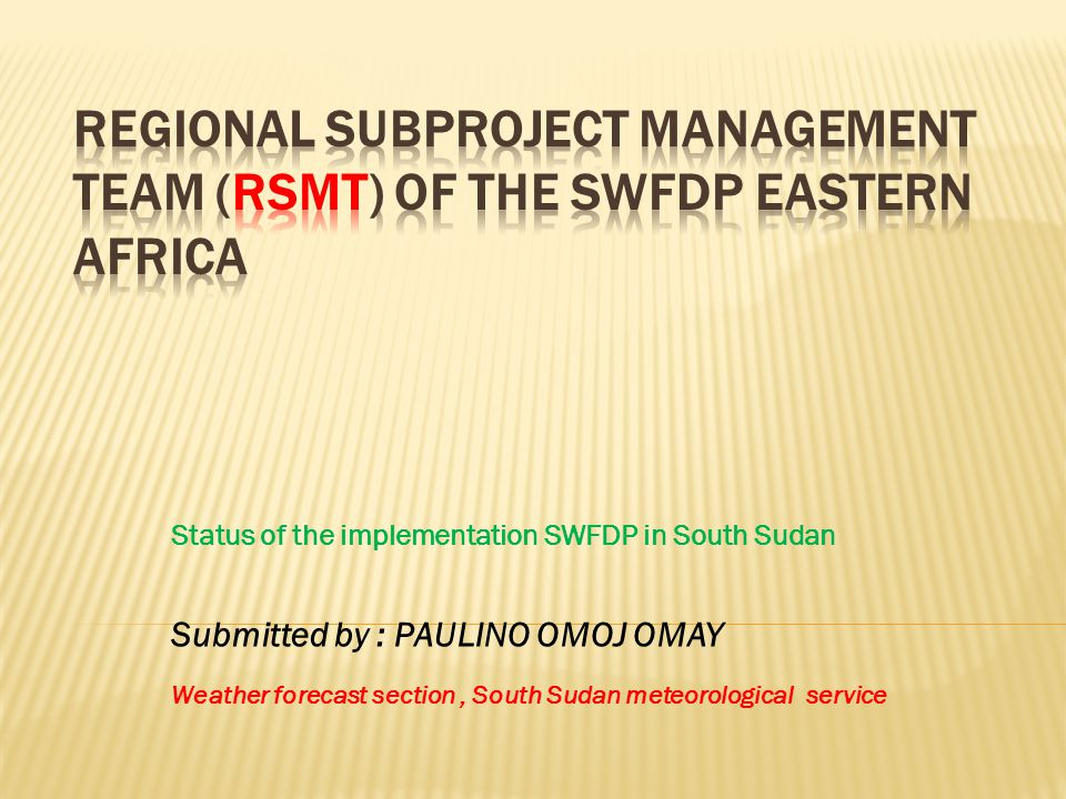 Status of the implementation SWFDP in South Sudan Submitted by : PAULINO OMOJ OMAY Weather forecast section, South Sudan meteorological service