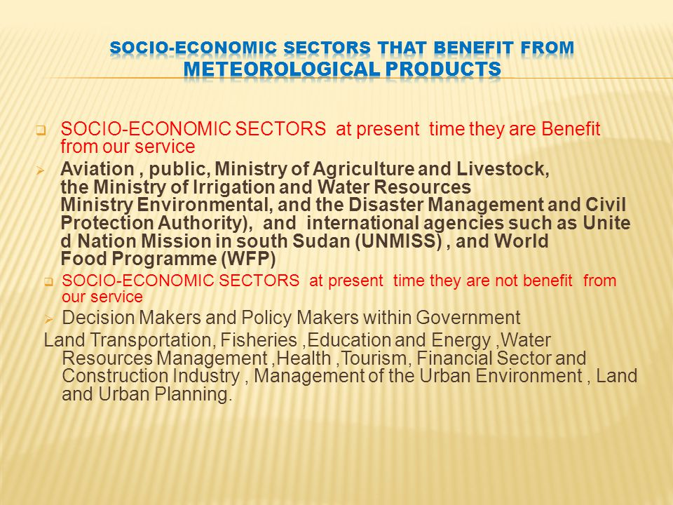  SOCIO-ECONOMIC SECTORS at present time they are Benefit from our service  Aviation, public, Ministry of Agriculture and Livestock, the Ministry of Irrigation and Water Resources Ministry Environmental, and the Disaster Management and Civil Protection Authority), and international agencies such as Unite d Nation Mission in south Sudan (UNMISS), and World Food Programme (WFP)  SOCIO-ECONOMIC SECTORS at present time they are not benefit from our service  Decision Makers and Policy Makers within Government Land Transportation, Fisheries,Education and Energy,Water Resources Management,Health,Tourism, Financial Sector and Construction Industry, Management of the Urban Environment, Land and Urban Planning.