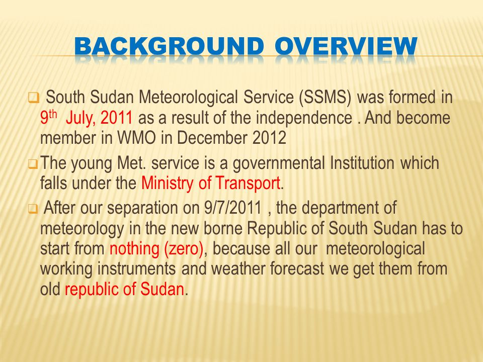  South Sudan Meteorological Service (SSMS) was formed in 9 th July, 2011 as a result of the independence.