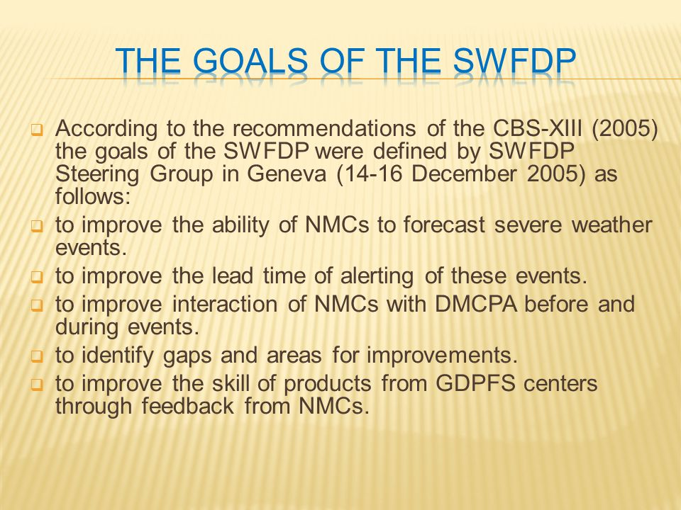  According to the recommendations of the CBS-XIII (2005) the goals of the SWFDP were defined by SWFDP Steering Group in Geneva (14-16 December 2005) as follows:  to improve the ability of NMCs to forecast severe weather events.