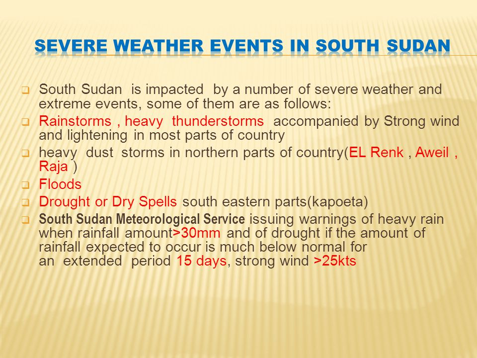 South Sudan is impacted by a number of severe weather and extreme events, some of them are as follows:  Rainstorms, heavy thunderstorms accompanied