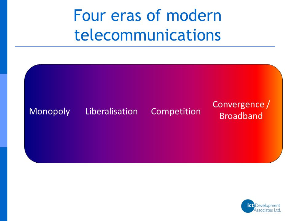 Central role in telecommunications development MonopolyLiberalisation Competition Convergence Broadband The role of operators has changed alongside these different paradigms of telecoms development: In the monopoly era, operators were subservient to policymakers In the liberalisation era, government s transferred leadership in the sector to the market, and so to operators This intensified as competition became established, for example through technology and service neutral licensing In the broadband era, policymakers are again playing a leading role, alongside operators: because of the perceived importance of broadband to development because of the high investment costs involved because of renewed belief in the appropriateness of public investment