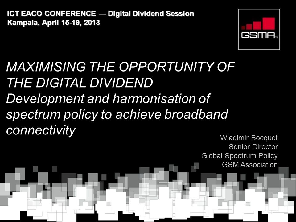 MAXIMISING THE OPPORTUNITY OF THE DIGITAL DIVIDEND Development and harmonisation of spectrum policy to achieve broadband connectivity Wladimir Bocquet Senior Director Global Spectrum Policy GSM Association ICT EACO CONFERENCE — Digital Dividend Session Kampala, April 15-19, 2013