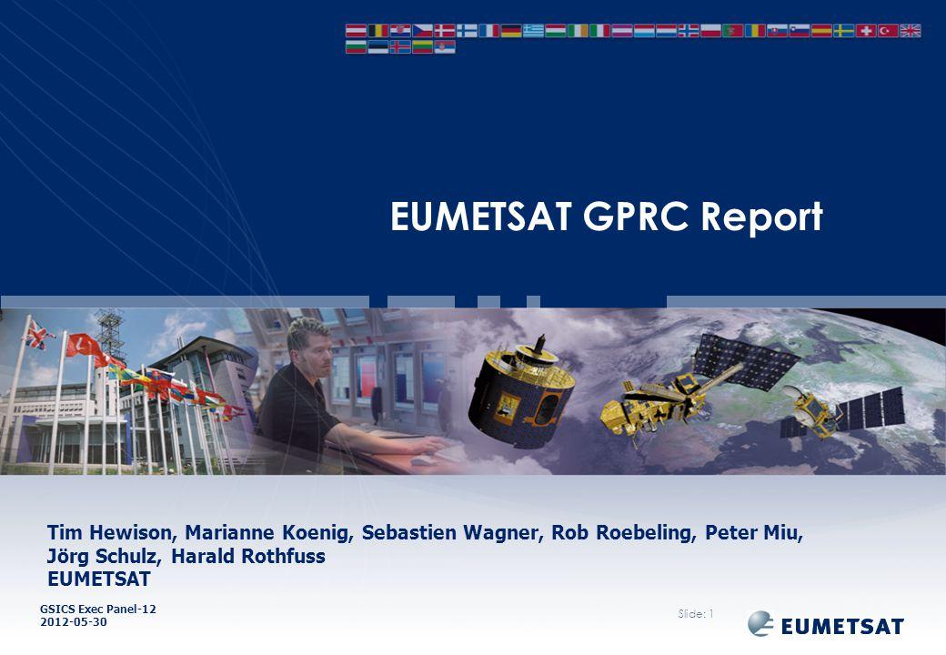 GSICS Exec Panel-12 2012-05-30 EUMETSAT GPRC Report Slide: 1 Tim Hewison, Marianne Koenig, Sebastien Wagner, Rob Roebeling, Peter Miu, Jörg Schulz, Harald Rothfuss EUMETSAT