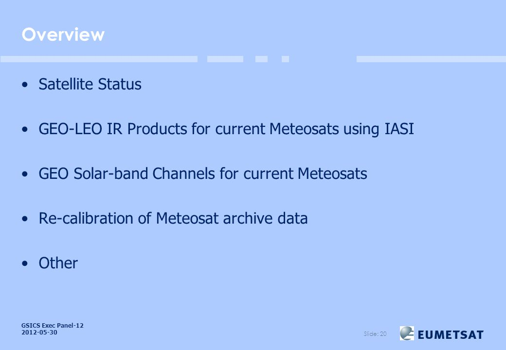 GSICS Exec Panel Overview Satellite Status GEO-LEO IR Products for current Meteosats using IASI GEO Solar-band Channels for current Meteosats Re-calibration of Meteosat archive data Other Slide: 20