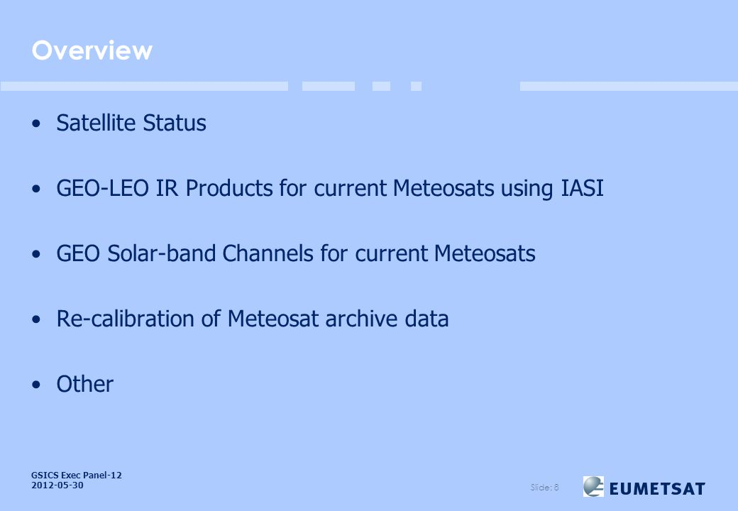 GSICS Exec Panel Overview Satellite Status GEO-LEO IR Products for current Meteosats using IASI GEO Solar-band Channels for current Meteosats Re-calibration of Meteosat archive data Other Slide: 8