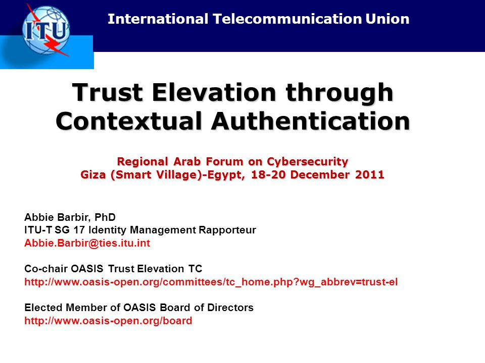 International Telecommunication Union Trust Elevation through Contextual Authentication Regional Arab Forum on Cybersecurity Giza (Smart Village)-Egypt, 18-20 December 2011 Abbie Barbir, PhD ITU-T SG 17 Identity Management Rapporteur Abbie.Barbir@ties.itu.int Co-chair OASIS Trust Elevation TC http://www.oasis-open.org/committees/tc_home.php?wg_abbrev=trust-el Elected Member of OASIS Board of Directors http://www.oasis-open.org/board