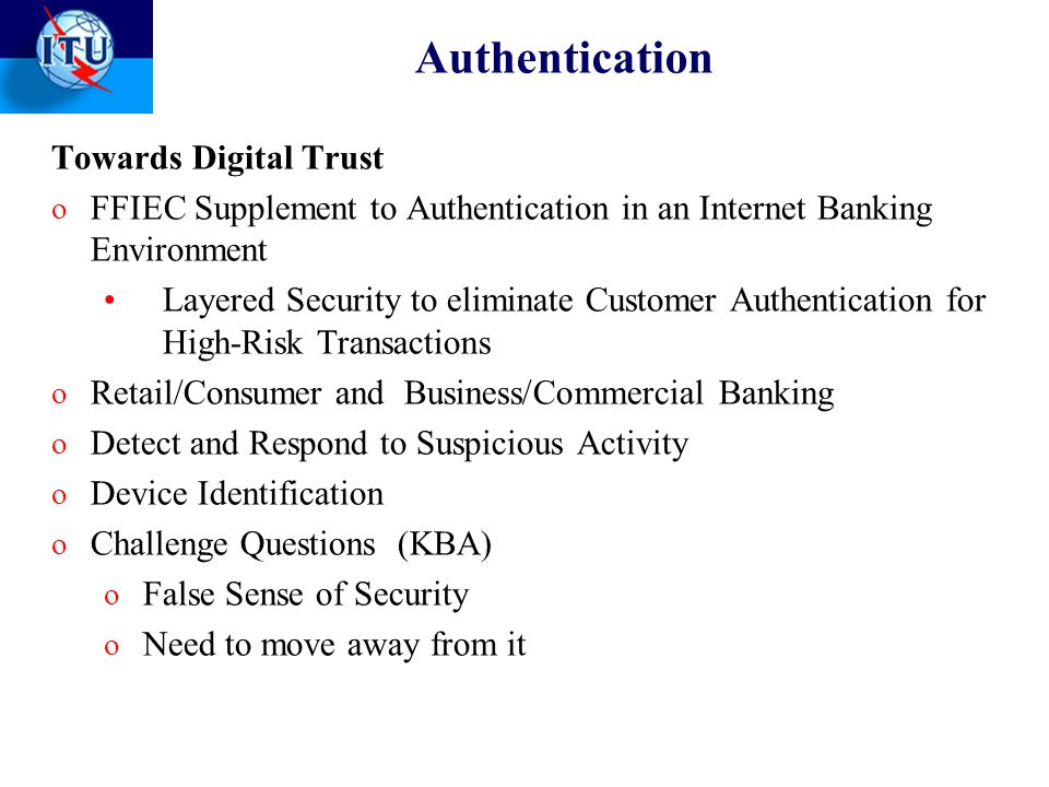Authentication Towards Digital Trust o FFIEC Supplement to Authentication in an Internet Banking Environment Layered Security to eliminate Customer Authentication for High-Risk Transactions o Retail/Consumer and Business/Commercial Banking o Detect and Respond to Suspicious Activity o Device Identification o Challenge Questions (KBA) o False Sense of Security o Need to move away from it