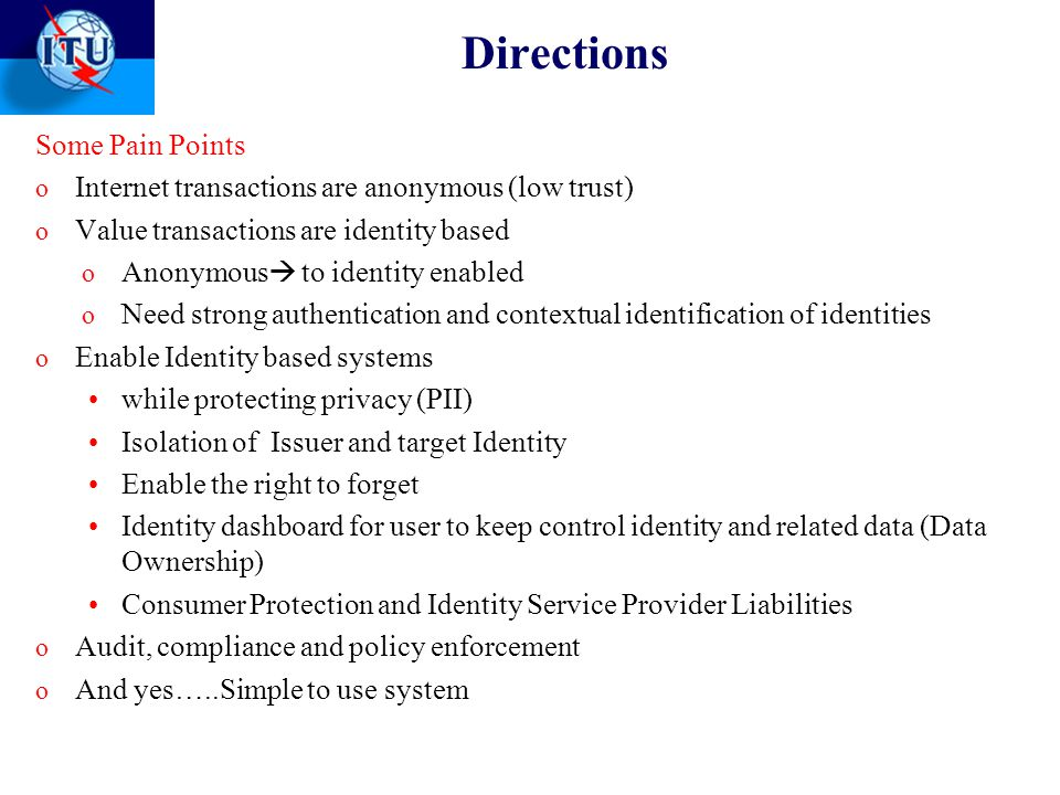 Directions Some Pain Points o Internet transactions are anonymous (low trust) o Value transactions are identity based o Anonymous  to identity enabled o Need strong authentication and contextual identification of identities o Enable Identity based systems while protecting privacy (PII) Isolation of Issuer and target Identity Enable the right to forget Identity dashboard for user to keep control identity and related data (Data Ownership) Consumer Protection and Identity Service Provider Liabilities o Audit, compliance and policy enforcement o And yes…..Simple to use system