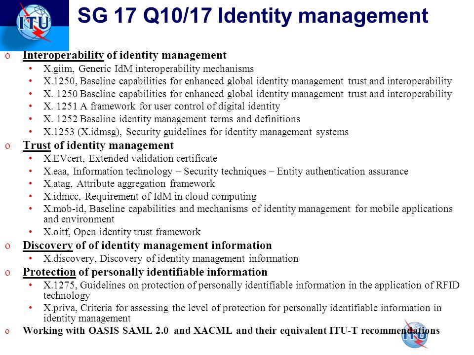 SG 17 Q10/17 Identity management o Interoperability of identity management X.giim, Generic IdM interoperability mechanisms X.1250, Baseline capabilities for enhanced global identity management trust and interoperability X.