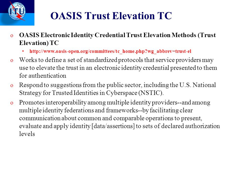 OASIS Trust Elevation TC o OASIS Electronic Identity Credential Trust Elevation Methods (Trust Elevation) TC http://www.oasis-open.org/committees/tc_home.php?wg_abbrev=trust-el o Works to define a set of standardized protocols that service providers may use to elevate the trust in an electronic identity credential presented to them for authentication o Respond to suggestions from the public sector, including the U.S.