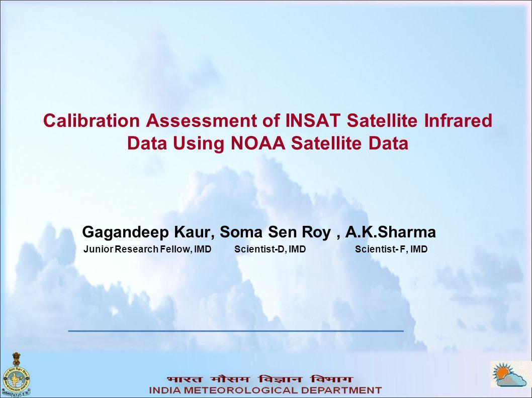Calibration Assessment of INSAT Satellite Infrared Data Using NOAA Satellite Data Gagandeep Kaur, Soma Sen Roy, A.K.Sharma Junior Research Fellow, IMD Scientist-D, IMD Scientist- F, IMD