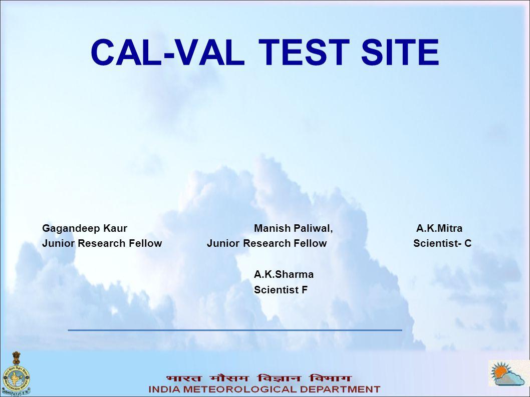 CAL-VAL TEST SITE Gagandeep Kaur Manish Paliwal, A.K.Mitra Junior Research Fellow Junior Research Fellow Scientist- C A.K.Sharma Scientist F