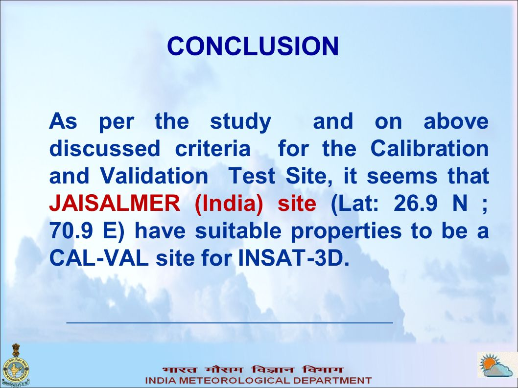 As per the study and on above discussed criteria for the Calibration and Validation Test Site, it seems that JAISALMER (India) site (Lat: 26.9 N ; 70.9 E) have suitable properties to be a CAL-VAL site for INSAT-3D.