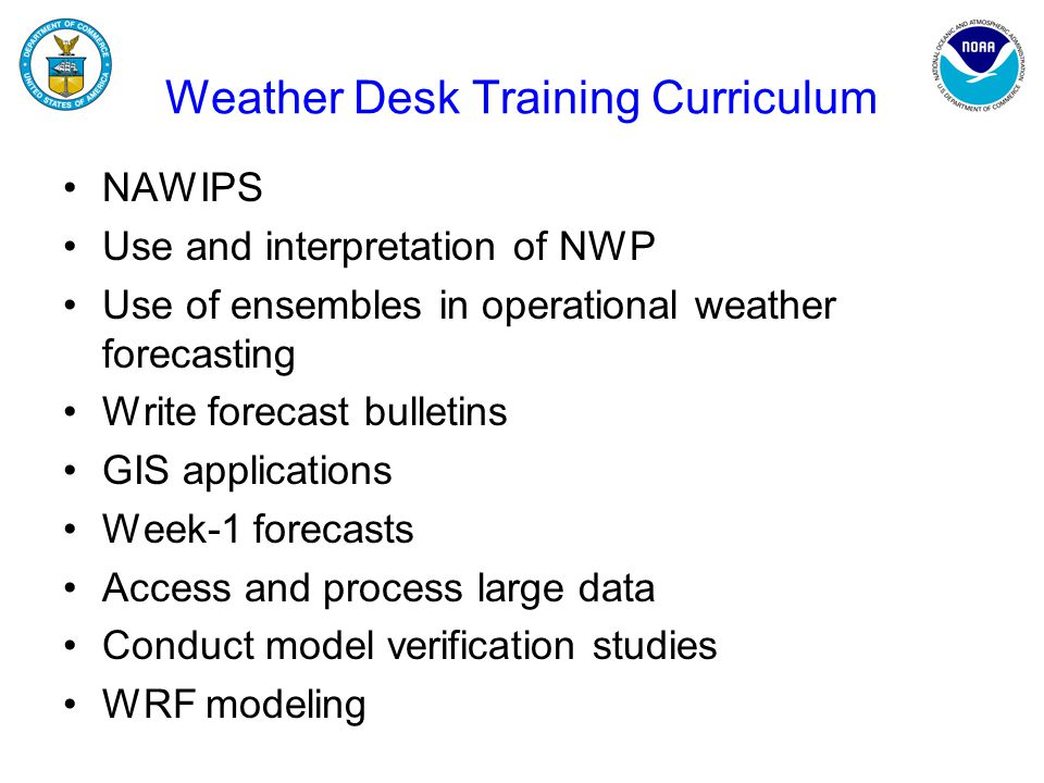 Weather Desk Training Curriculum NAWIPS Use and interpretation of NWP Use of ensembles in operational weather forecasting Write forecast bulletins GIS