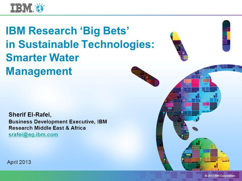 © 2013 IBM Corporation IBM Research 'Big Bets' in Sustainable Technologies: Smarter Water Management April 2013 Sherif El-Rafei, Business Development Executive, IBM Research Middle East & Africa srafei@eg.ibm.com
