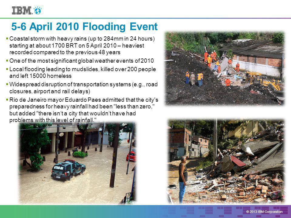 © 2013 IBM Corporation  Coastal storm with heavy rains (up to 284mm in 24 hours) starting at about 1700 BRT on 5 April 2010 – heaviest recorded compared to the previous 48 years  One of the most significant global weather events of 2010  Local flooding leading to mudslides, killed over 200 people and left homeless  Widespread disruption of transportation systems (e.g., road closures, airport and rail delays)  Rio de Janeiro mayor Eduardo Paes admitted that the city s preparedness for heavy rainfall had been less than zero, but added there isn't a city that wouldn't have had problems with this level of rainfall. 5-6 April 2010 Flooding Event