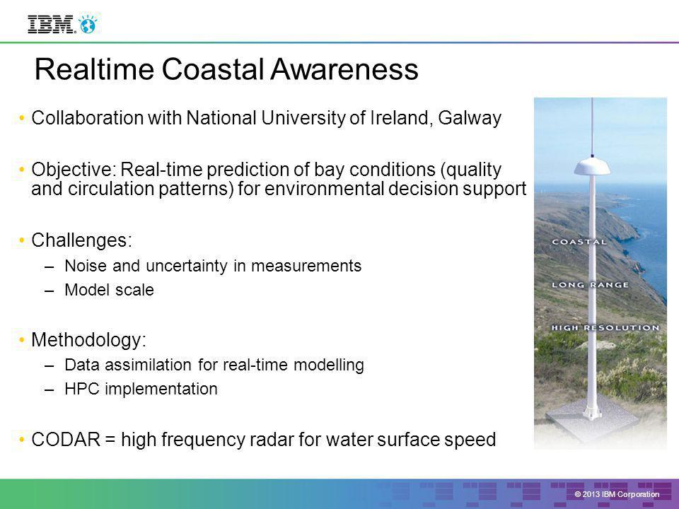 © 2013 IBM Corporation Realtime Coastal Awareness Collaboration with National University of Ireland, Galway Objective: Real-time prediction of bay conditions (quality and circulation patterns) for environmental decision support Challenges: –Noise and uncertainty in measurements –Model scale Methodology: –Data assimilation for real-time modelling –HPC implementation CODAR = high frequency radar for water surface speed