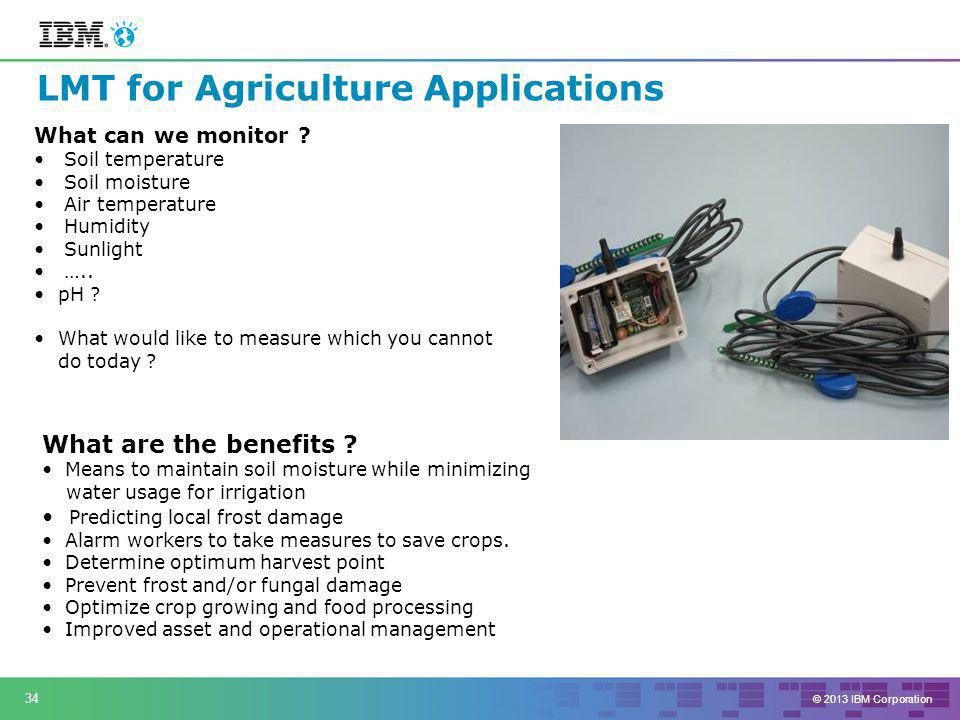 © 2013 IBM Corporation 34 LMT for Agriculture Applications What can we monitor .