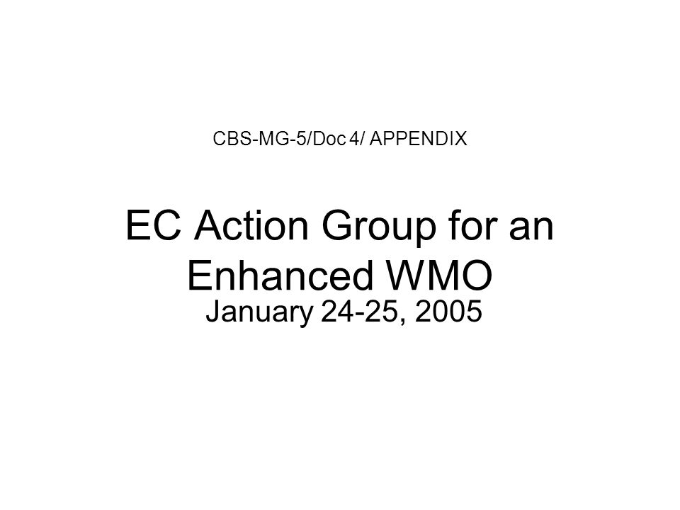 CBS-MG-5/Doc 4/ APPENDIX EC Action Group for an Enhanced WMO January 24-25, 2005