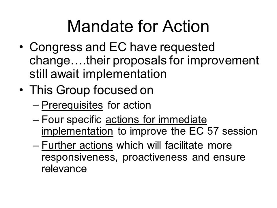 Prerequisites for Action The President and vice Presidents must embrace and lead the necessary changes in EC The SG must support, nurture and be actively engaged in the changes through a culture of change in the Secretariat All EC members and participants must recognise that things will need to operate differently and they will need to act differently