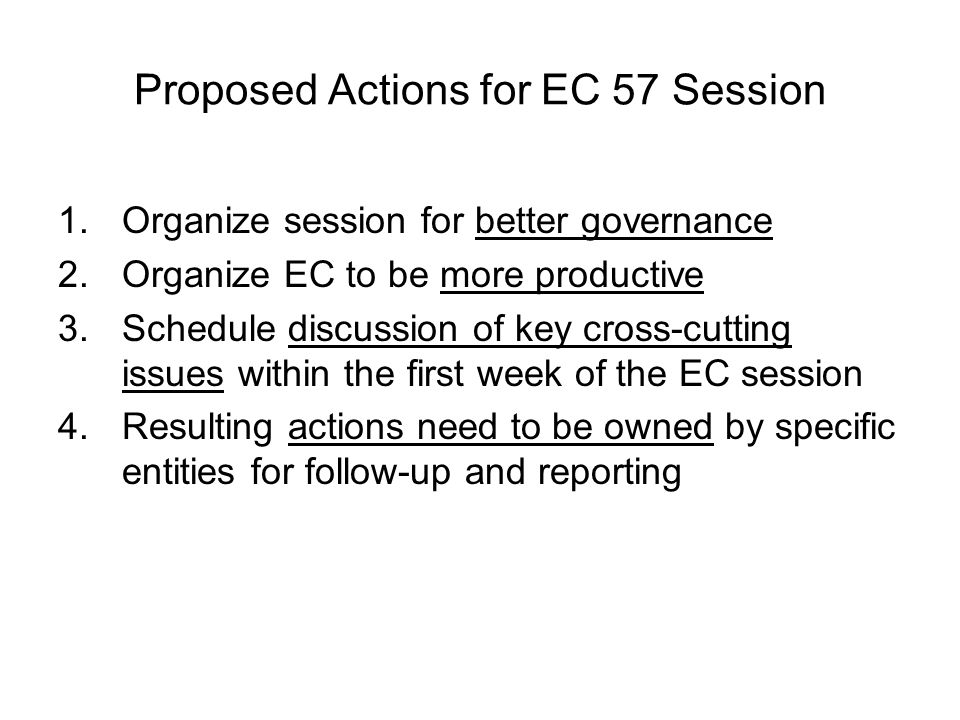 Proposed Actions for EC 57 Session 1.Organize session for better governance President to reinforce to EC members their governance role as individual experts to review and provide guidance on programs, budget, personnel, regional reports, awards, etc.