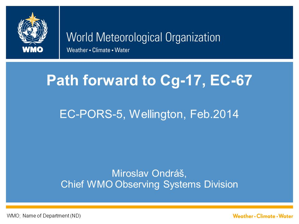WMO Path forward to Cg-17, EC-67 EC-PORS-5, Wellington, Feb.2014 Miroslav Ondráš, Chief WMO Observing Systems Division WMO; Name of Department (ND)