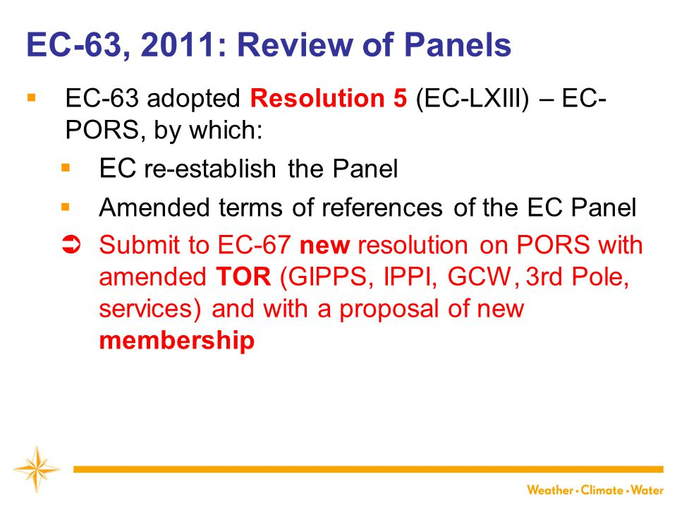 WMO EC-63, 2011: Review of Panels  EC-63 adopted Resolution 5 (EC-LXIII) – EC- PORS, by which:  EC re-establish the Panel  Amended terms of referen